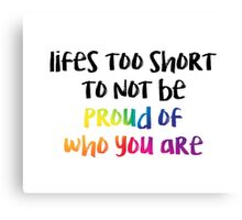 Life is too short to not be proud of who you are Canvas Print