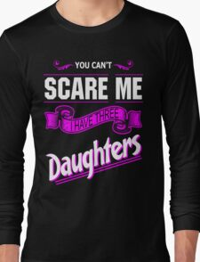 You Can't Scare Me I have Three Daughters Long Sleeve T-Shirt