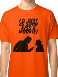 """I'd just as soon kiss a Wookie!"" Classic T-Shirt"