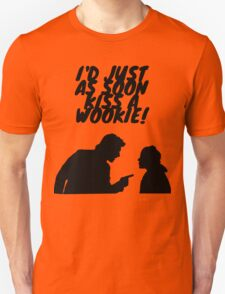 """I'd just as soon kiss a Wookie!"" T-Shirt"