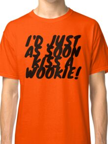 """I'd just as soon kiss a Wookie!"" 2.0 Classic T-Shirt"