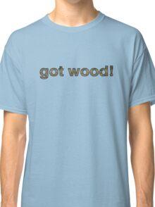 got wood! Funny shirt Classic T-Shirt