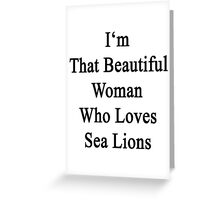 I'm That Beautiful Woman Who Loves Sea Lions  Greeting Card