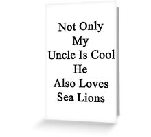 Not Only My Uncle Is Cool He Also Loves Sea Lions Greeting Card