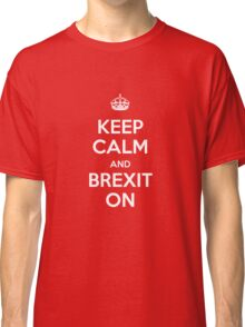 KEEP CALM AND BREXIT ON Classic T-Shirt