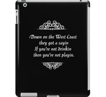 "Down on the West Coast they got a sayin' ""If you're not drinkin' then you're not playin'."" iPad Case/Skin"