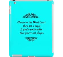 Down on the West Coast they got a sayin If youre not drinkin then youre not playin iPad Case/Skin