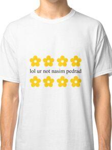 lol ur not nasim pedrad Classic T-Shirt