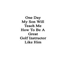 One Day My Son Will Teach Me How To Be A Great Golf Instructor Like Him by supernova23
