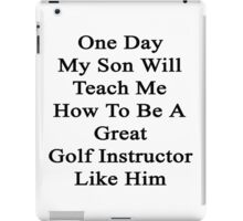 One Day My Son Will Teach Me How To Be A Great Golf Instructor Like Him iPad Case/Skin