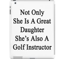 Not Only She Is A Great Daughter She's Also A Golf Instructor  iPad Case/Skin