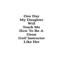 One Day My Daughter Will Teach Me How To Be A Great Golf Instructor Like Her by supernova23