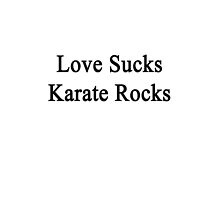 Love Sucks Karate Rocks by supernova23
