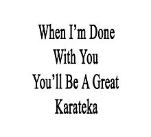 When I'm Done With You You'll Be A Great Karateka  Photographic Print