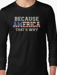 Because America That's Why Long Sleeve T-Shirt