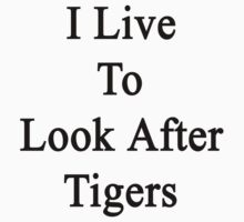 I Live To Look After Tigers by supernova23