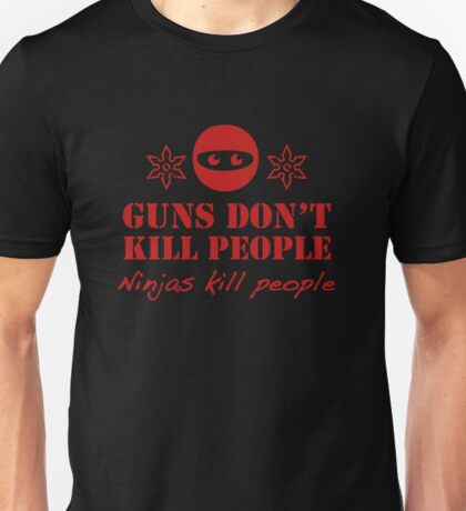Guns Don't Kill People. Ninjas Kill People. Unisex T-Shirt