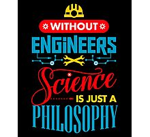 Without Engineers Science Is Just A Philosophy  Photographic Print
