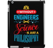 Without Engineers Science Is Just A Philosophy  iPad Case/Skin