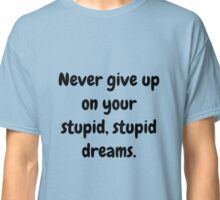 Never give up on your stupid dreams funny sarcasm joke gift Classic T-Shirt