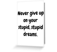 Never give up on your stupid dreams funny sarcasm joke gift Greeting Card