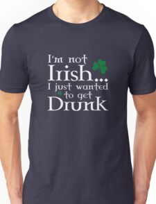 I'm Not Irish... I Just Wanted To Get Drunk Unisex T-Shirt