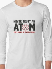 Never Trust An Atom. They Make Up Everything. Long Sleeve T-Shirt