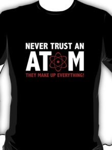 Never Trust An Atom. They Make Up Everything. T-Shirt