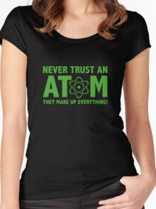 Never Trust An Atom. They Make Up Everything. Women's Fitted Scoop T-Shirt