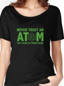 Never Trust An Atom. They Make Up Everything. Women's Relaxed Fit T-Shirt