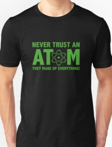 Never Trust An Atom. They Make Up Everything. Unisex T-Shirt