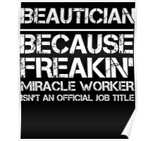 BEAUTICIAN BECAUSE FREAKIN' MIRACLE WORKER ISN'T AN OFFICIAL JOB TITLE Poster