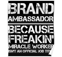 BRAND AMBASSADOR BECAUSE FREAKIN' MIRACLE WORKER ISN'T AN OFFICIAL JOB TITLE Poster