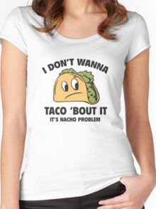 I Don't Wanna Taco 'Bout It. It's Nacho Problem. Women's Fitted Scoop T-Shirt