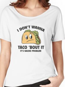 I Don't Wanna Taco 'Bout It. It's Nacho Problem. Women's Relaxed Fit T-Shirt