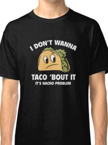 I Don't Wanna Taco 'Bout It. It's Nacho Problem. Classic T-Shirt