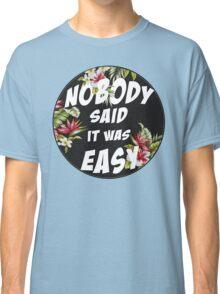 Nobody Said it was Easy Classic T-Shirt