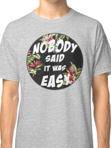 Nobody Said it was Easy Classic T-Shirt