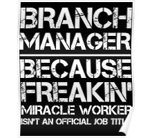 BRANCH MANAGER BECAUSE FREAKIN' MIRACLE WORKER ISN'T AN OFFICIAL JOB TITLE Poster