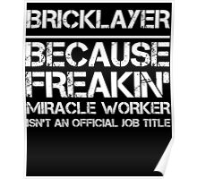 BRICKLAYER BECAUSE FREAKIN' MIRACLE WORKER ISN'T AN OFFICIAL JOB TITLE Poster