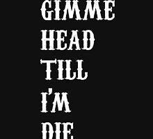 gimme head till i'm die Unisex T-Shirt