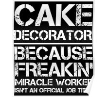 CAKE DECORATOR BECAUSE FREAKIN' MIRACLE WORKER ISN'T AN OFFICIAL JOB TITLE Poster