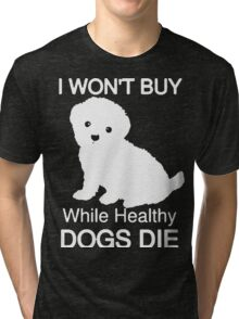 I won't buy while healthy Dogs Die Tri-blend T-Shirt