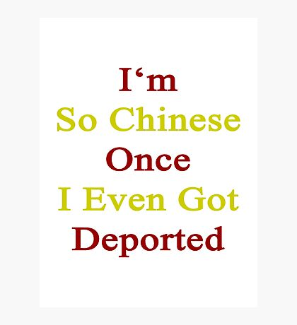 I'm So Chinese Once I Even Got Deported  Photographic Print