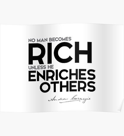 no man becomes rich unless he enriches others - andrew carnegie Poster
