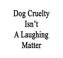 Dog Cruelty Isn't A Laughing Matter  Photographic Print