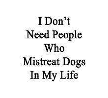 I Don't Need People Who Mistreat Dogs In My Life Photographic Print