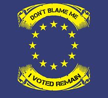 i voted remain, dont blame me Unisex T-Shirt