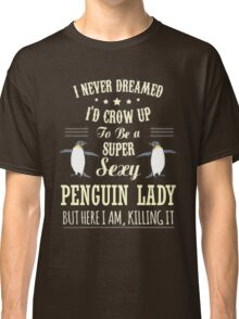 Penguins - I Never Dreamed I'd Grow Up To Be A Super Sexy Penguin Lady Classic T-Shirt