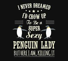 Penguins - I Never Dreamed I'd Grow Up To Be A Super Sexy Penguin Lady Unisex T-Shirt